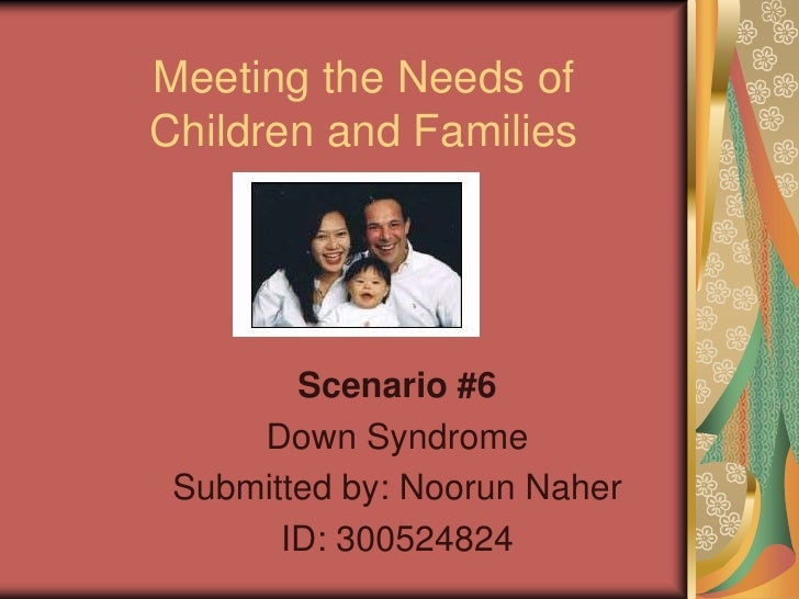 Meeting the Needs ofChildren and Families        Scenario #6     Down Syndrome Submitted by: Noorun Naher       ID: 300524...