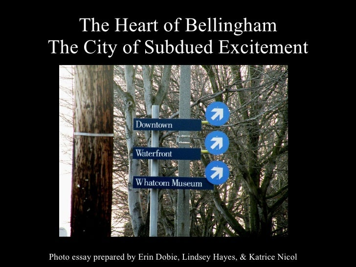 The Heart of Bellingham The City of Subdued Excitement Photo essay prepared by Erin Dobie, Lindsey Hayes, & Katrice Nicol