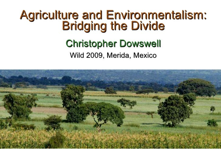 Agriculture and Environmentalism: Bridging the Divide Christopher Dowswell Wild 2009, Merida, Mexico