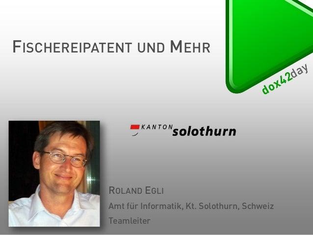 FISCHEREIPATENT UND MEHR  ROLAND EGLI Amt für Informatik, Kt. Solothurn, Schweiz Teamleiter