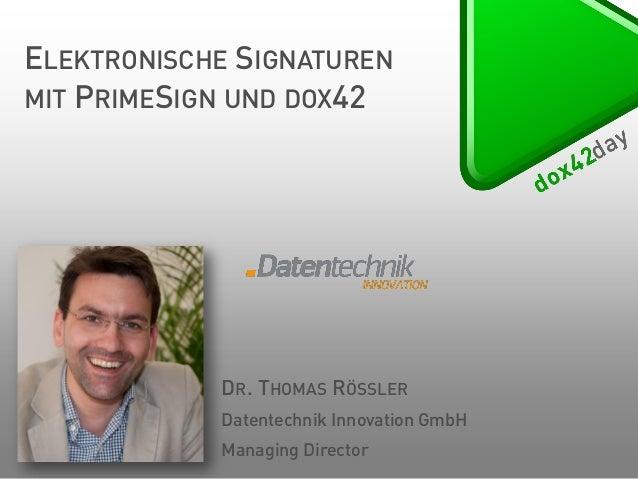 ELEKTRONISCHE SIGNATUREN MIT PRIMESIGN UND DOX42  DR. THOMAS RÖSSLER Datentechnik Innovation GmbH  Managing Director