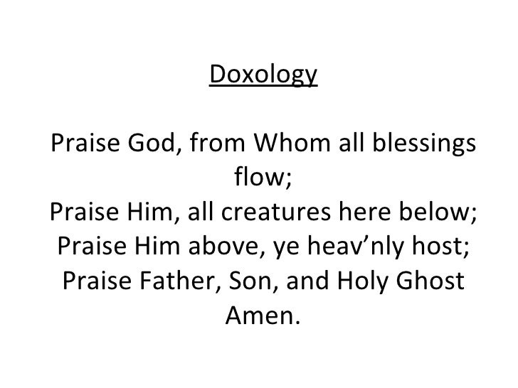 Doxology Praise God, from Whom all blessings flow; Praise Him, all creatures here below; Praise Him above, ye heav'nly hos...