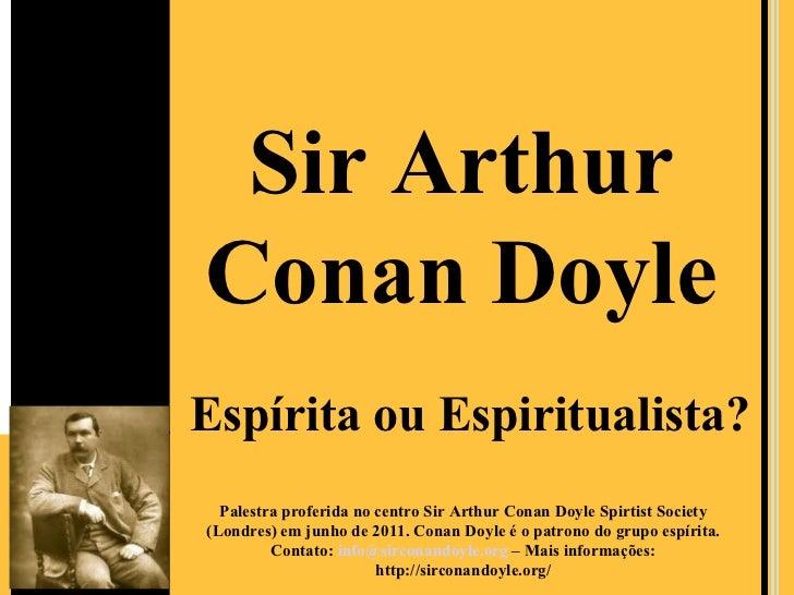 Sir ArthurConan DoyleEspírita ou Espiritualista?  Palestra proferida no centro Sir Arthur Conan Doyle Spirtist Society(Lon...