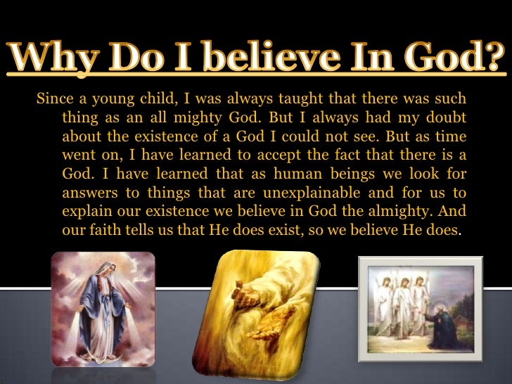 why believe in god essay Does god exist debate philosophy essay the concept of god's existence as true and that is why it should one can not believe that some thing is in.