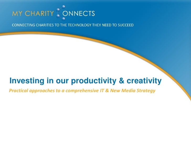 Investing in our productivity & creativity Practical approaches to a comprehensive IT & New Media Strategy