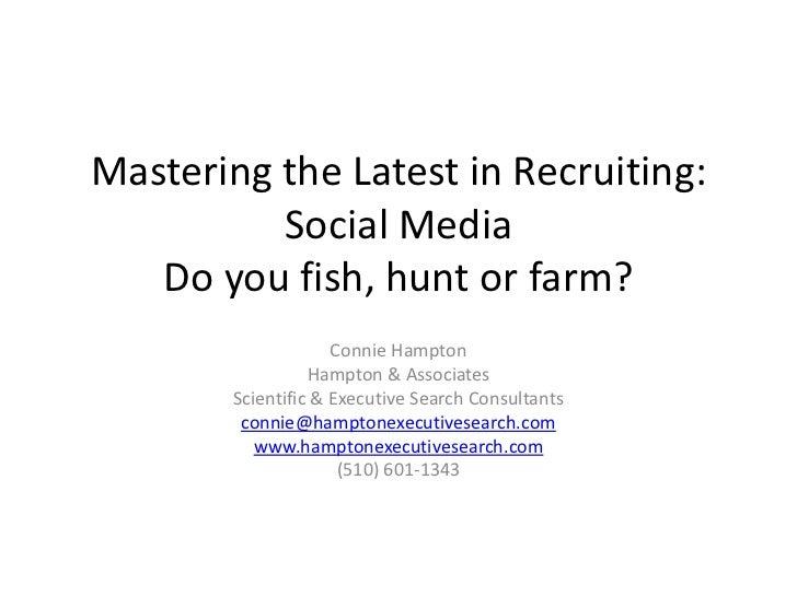 Mastering the Latest in Recruiting:          Social Media   Do you fish, hunt or farm?                     Connie Hampton ...