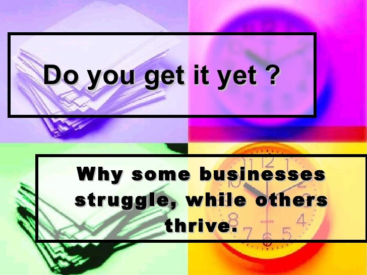 Do you get it yet ? Why some businesses struggle, while others thrive.