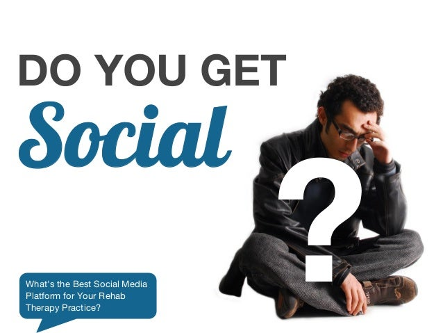 DO YOU GETSocialWhats the Best Social MediaPlatform for Your RehabTherapy Practice?                               ?