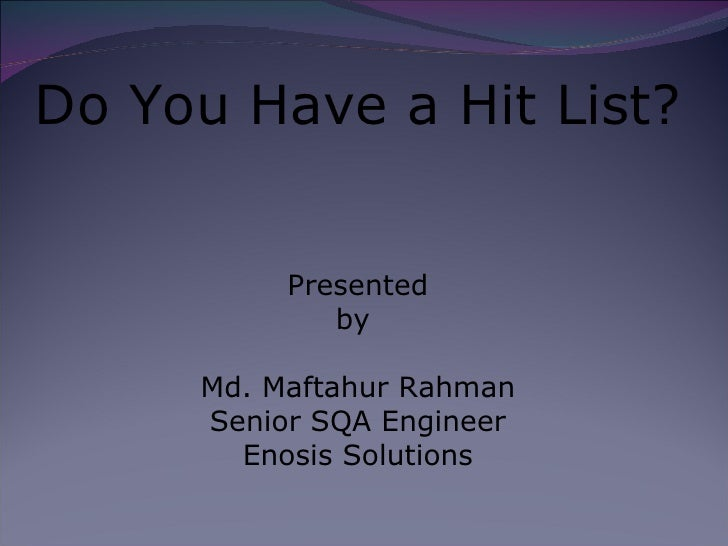 Do You Have a Hit List? Presented by  Md. Maftahur Rahman Senior SQA Engineer Enosis Solutions