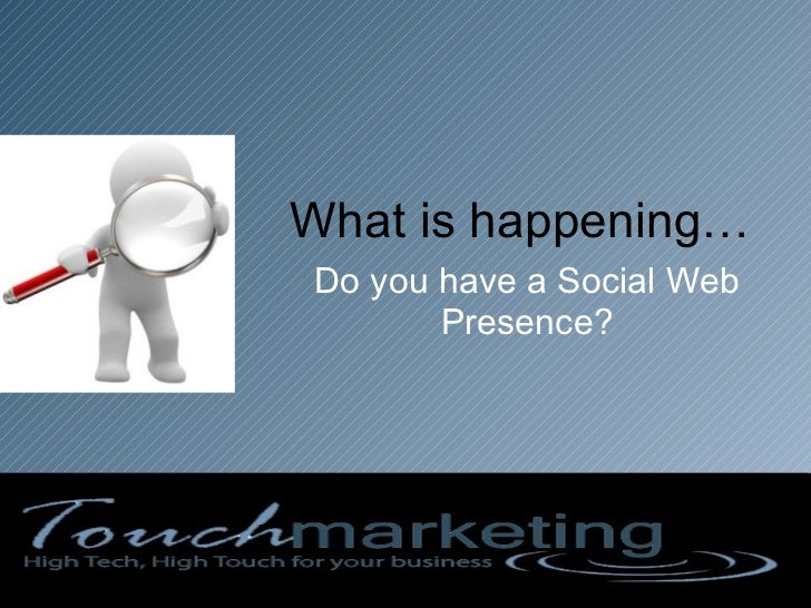 What is happening… Do you have a Social Web Presence?