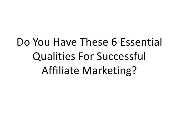 Do You Have These 6 Essential    Qualities For Successful      Affiliate Marketing?