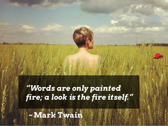 """""""Words are only painted fire; a look is the fire itself."""" ~ Mark Twain"""