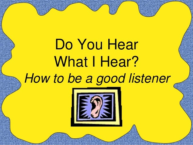 Do You Hear     What I Hear?How to be a good listener
