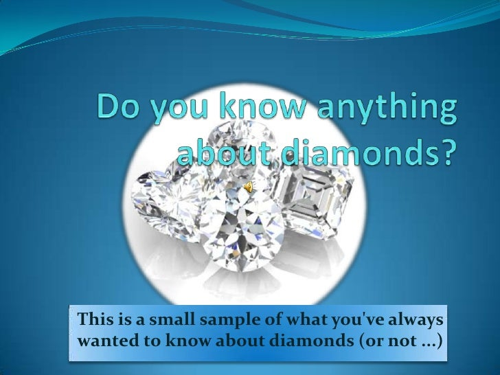 This is a small sample of what youve alwayswanted to know about diamonds (or not ...)