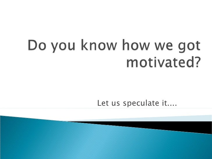 Do you know how we got motivated