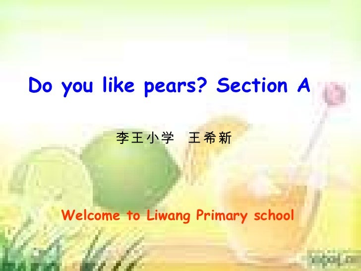 Do you like pears? Section A 李王小学  王希新 Welcome to Liwang Primary school