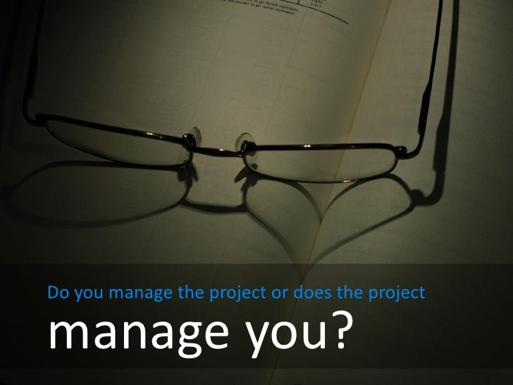 Do you manage the project or does the project  manage you?