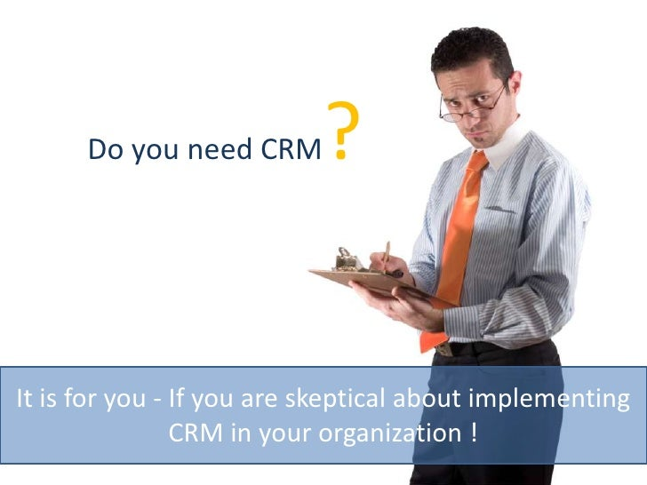 Do you need CRM?<br />It is for you - If you are skeptical about implementing CRM in your organization !<br />