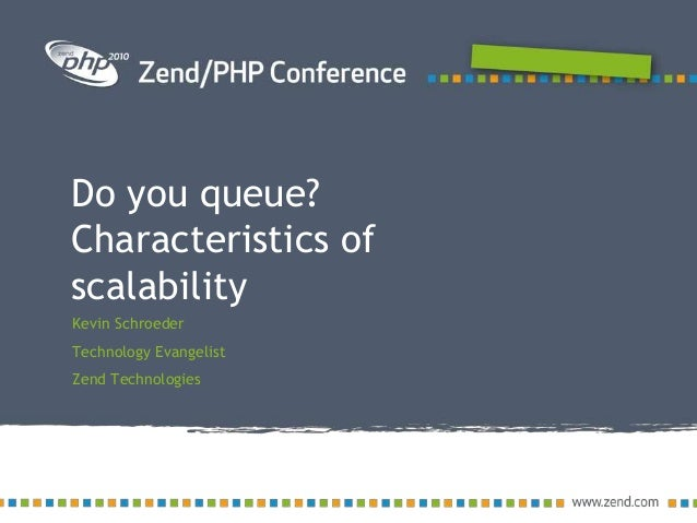 Do you queue? Characteristics of scalability Kevin Schroeder Technology Evangelist Zend Technologies