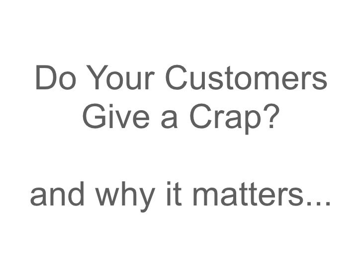 Do Your Customers  Give a Crap?and why it matters...