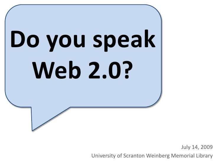Do you speak <br />Web 2.0?<br />July 14, 2009<br />University of Scranton Weinberg Memorial Library<br />
