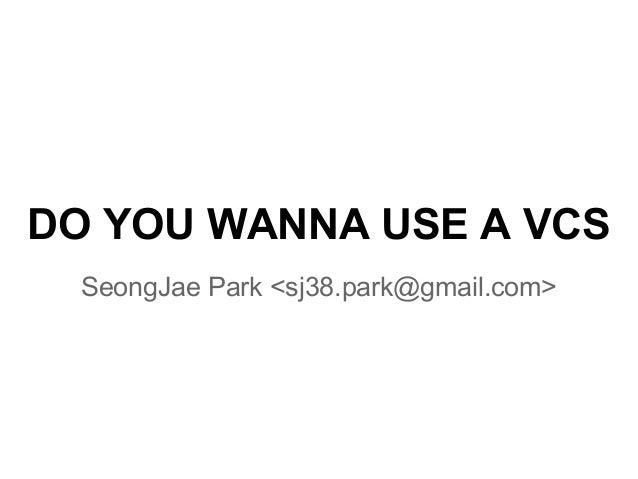 DO YOU WANNA USE A VCS SeongJae Park <sj38.park@gmail.com>