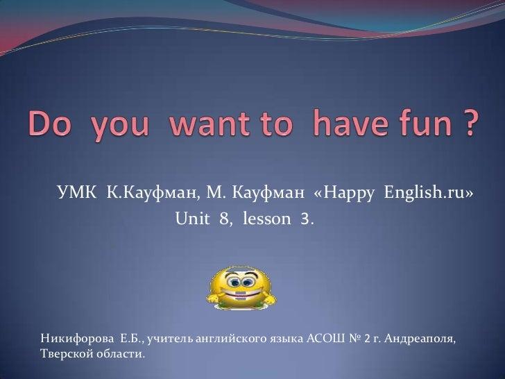 УМК К.Кауфман, М. Кауфман «Happy English.ru»             Unit 8, lesson 3.Никифорова Е.Б., учитель английского языка АСОШ ...