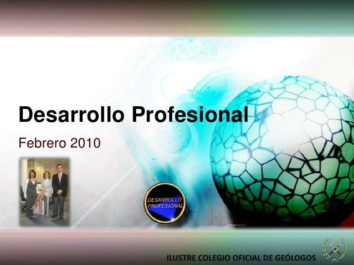 Desarrollo Profesional<br />Febrero 2010<br />ILUSTRE COLEGIO OFICIAL DE GEÓLOGOS<br />