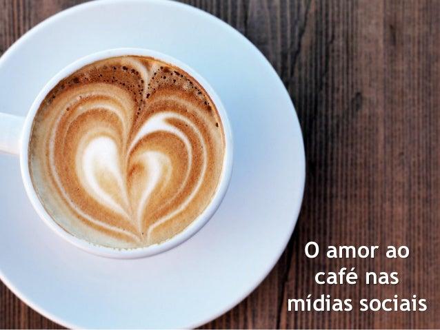 2013 dp6 - todos os direitos reservados O amor ao café nas mídias sociais