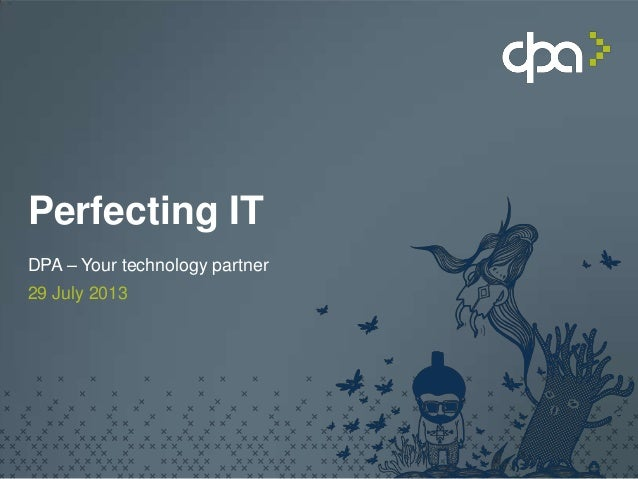 Perfecting IT DPA – Your technology partner 29 July 2013