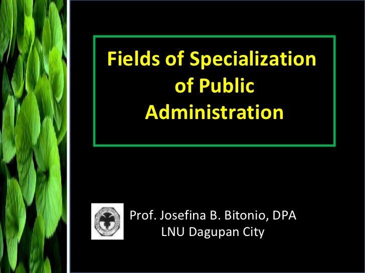 Fields of Specialization  of Public Administration Prof. Josefina B. Bitonio, DPA LNU Dagupan City
