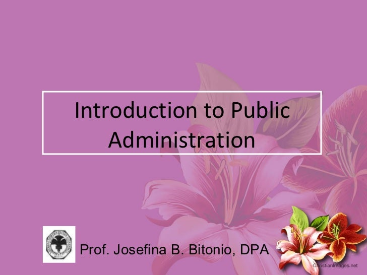 Introduction to Public Administration Prof. Josefina B. Bitonio, DPA