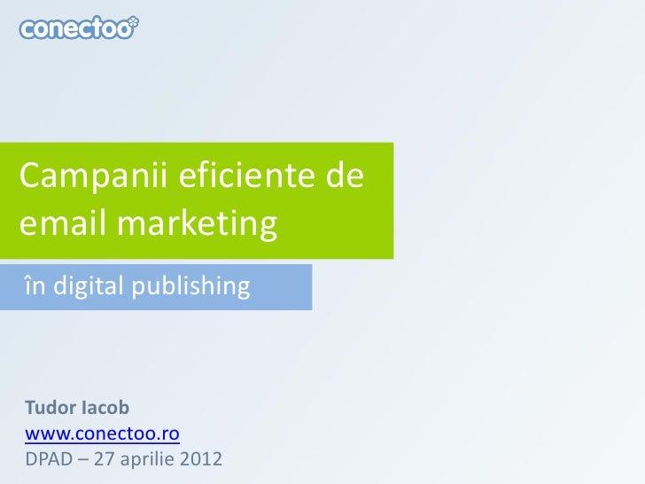 Campanii eficiente deemail marketingîn digital publishingTudor Iacobwww.conectoo.roDPAD – 27 aprilie 2012