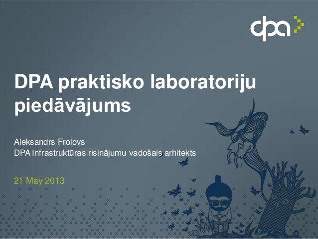 DPA praktisko laboratorijupiedāvājumsAleksandrs FrolovsDPA Infrastruktūras risinājumu vadošais arhitekts21 May 2013