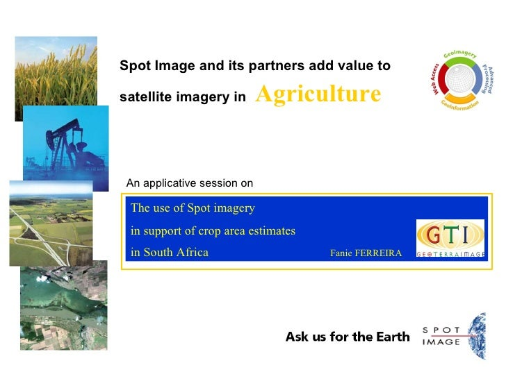 Spot Image and its partners add value to satellite imagery in   Agriculture The use of Spot imagery  in support of crop ar...
