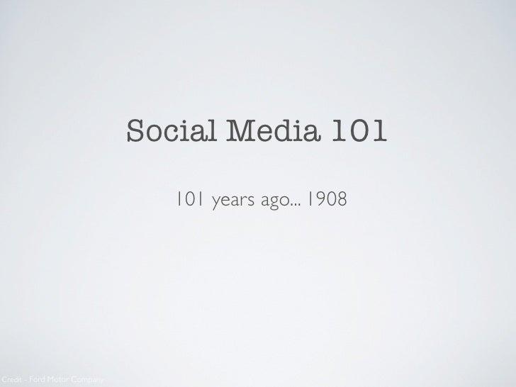 Social Media 101                                  101 years ago... 1908     Credit - Ford Motor Company