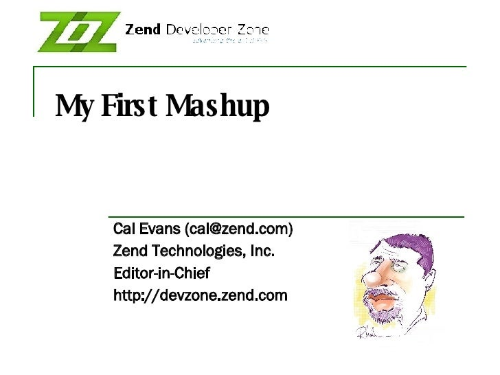 My First Mashup Cal Evans (cal@zend.com) Zend Technologies, Inc. Editor-in-Chief http://devzone.zend.com