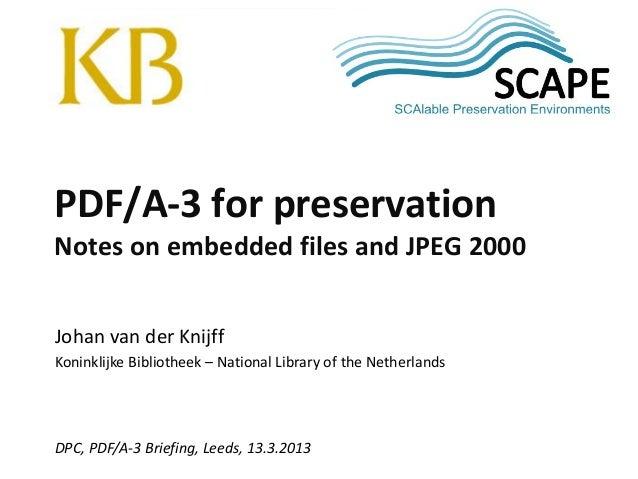 SCAPE Johan van der Knijff Koninklijke Bibliotheek – National Library of the Netherlands DPC, PDF/A-3 Briefing, Leeds, 13....