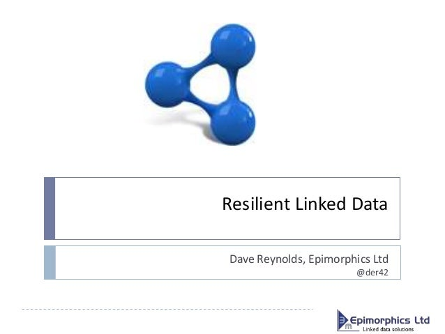 Resilient Linked Data Dave Reynolds, Epimorphics Ltd @der42