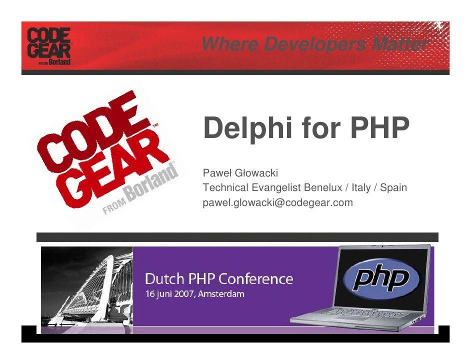 Where Developers Matter    Delphi for PHP Paweł Głowacki Technical Evangelist Benelux / Italy / Spain pawel.glowacki@codeg...