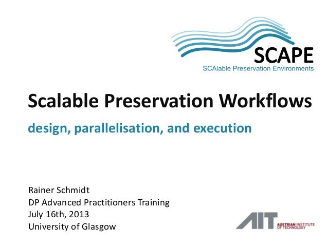 SCA PE Rainer Schmidt DP Advanced Practitioners Training July 16th, 2013 University of Glasgow Scalable Preservation Workf...