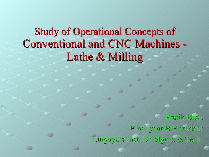 Study of Operational Concepts of  Conventional and CNC Machines - Lathe & Milling Pratik Basu Final year B.E student Linga...