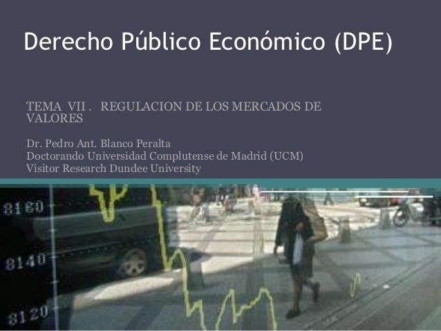 Derecho Público Económico (DPE)TEMA VII . REGULACION DE LOS MERCADOS DEVALORESDr. Pedro Ant. Blanco PeraltaDoctorando Univ...