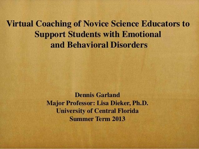 Dennis GarlandMajor Professor: Lisa Dieker, Ph.D.University of Central FloridaSummer Term 2013Virtual Coaching of Novice S...