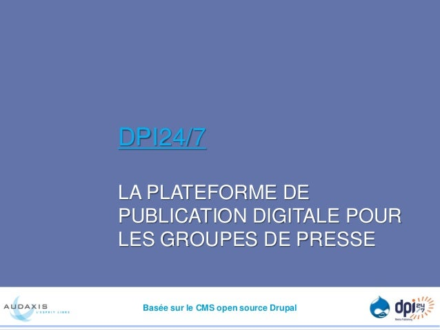 DPI24/7 LA PLATEFORME DE PUBLICATION DIGITALE POUR LES GROUPES DE PRESSE  Basée sur le CMS open source Drupal