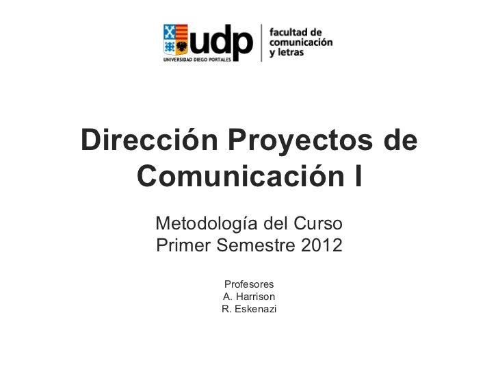 Dirección Proyectos de    Comunicación I    Metodología del Curso    Primer Semestre 2012           Profesores           A...