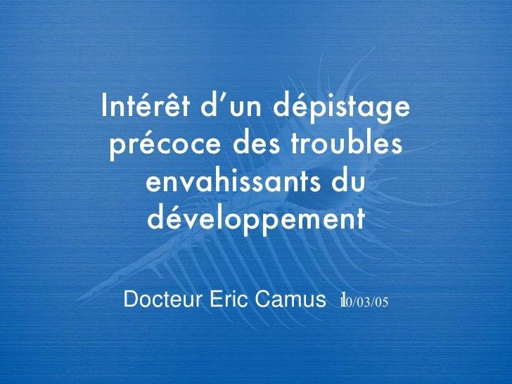 Intér êt d'un dépistage précoce des troubles envahissants du développement Docteur Eric Camus   10/03/05