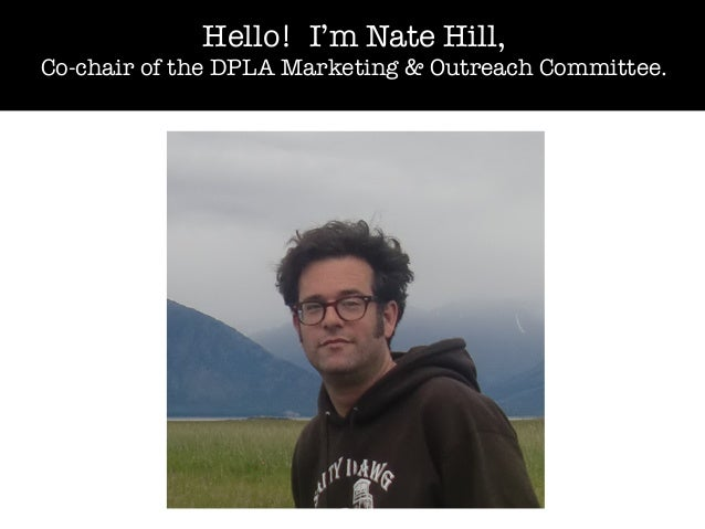 Hello! I'm Nate Hill, Co-chair of the DPLA Marketing & Outreach Committee.