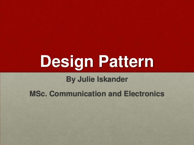 Design Pattern         By Julie IskanderMSc. Communication and Electronics