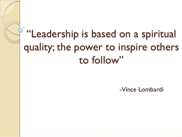 """""""Leadership is based on a spiritual quality; the power to inspire others to follow"""" -Vince Lombardi"""